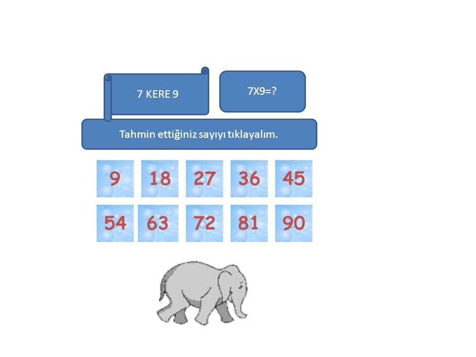 63 81 7290 4518 54 7X9=? 2736 Tahmin ettiğiniz sayıyı tıklayalım. 7 KERE 9 9