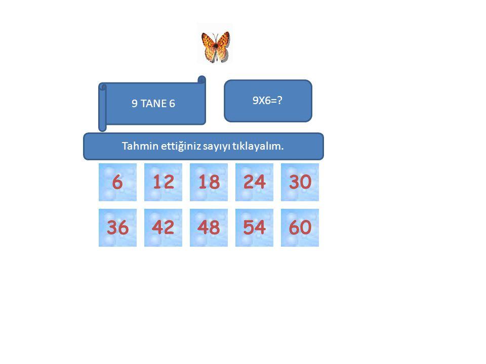 54424860 3012246 9 TANE 6 9X6=? 18 36 Tahmin ettiğiniz sayıyı tıklayalım.