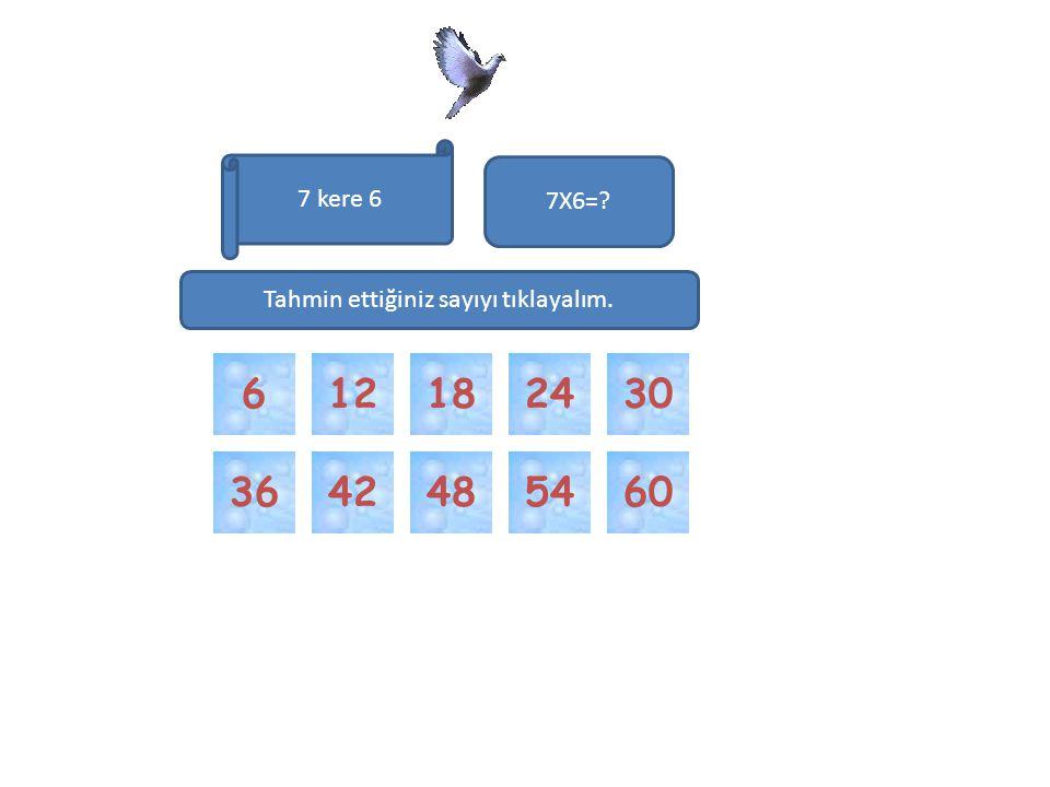 42544860 3012246 7 kere 6 7X6=? 18 36 Tahmin ettiğiniz sayıyı tıklayalım.