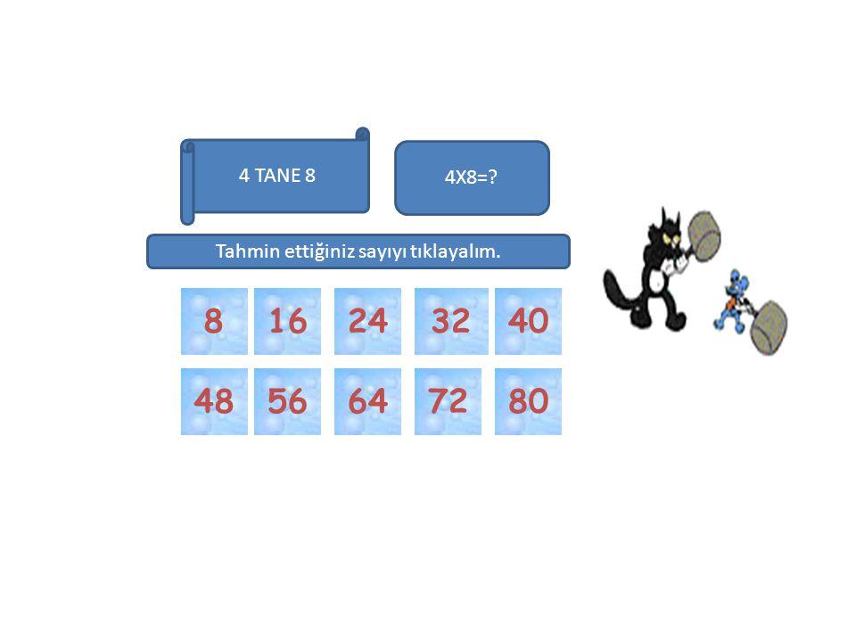 32 72 6480 4016 48 4X8=? 24 56 Tahmin ettiğiniz sayıyı tıklayalım. 4 TANE 8 8