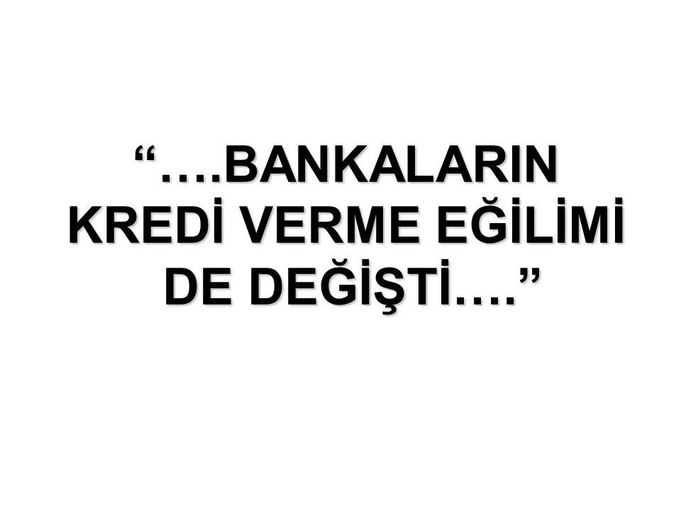 """""""….BANKALARIN KREDİ VERME EĞİLİMİ DE DEĞİŞTİ…."""""""