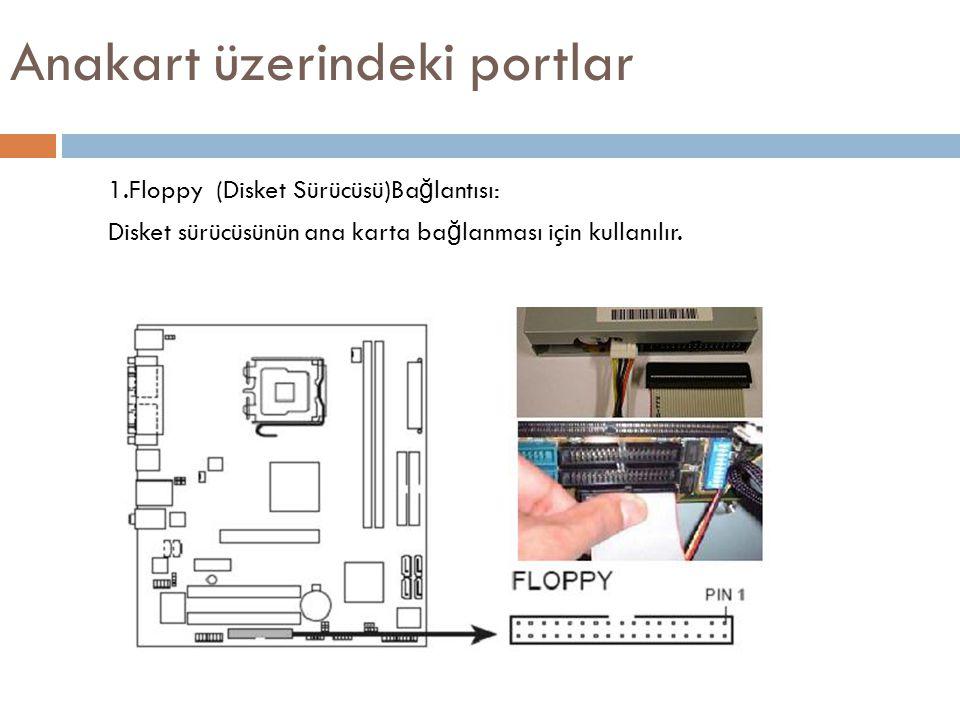 Anakart üzerindeki portlar 1.Floppy (Disket Sürücüsü)Ba ğ lantısı: Disket sürücüsünün ana karta ba ğ lanması için kullanılır.