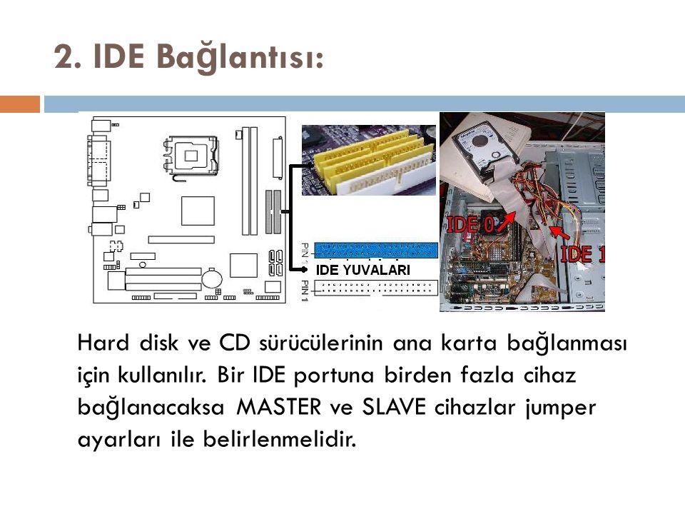 2. IDE Ba ğ lantısı: Hard disk ve CD sürücülerinin ana karta ba ğ lanması için kullanılır. Bir IDE portuna birden fazla cihaz ba ğ lanacaksa MASTER ve