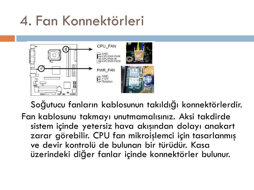 4. Fan Konnektörleri So ğ utucu fanların kablosunun takıldı ğ ı konnektörlerdir. Fan kablosunu takmayı unutmamalısınız. Aksi takdirde sistem içinde ye