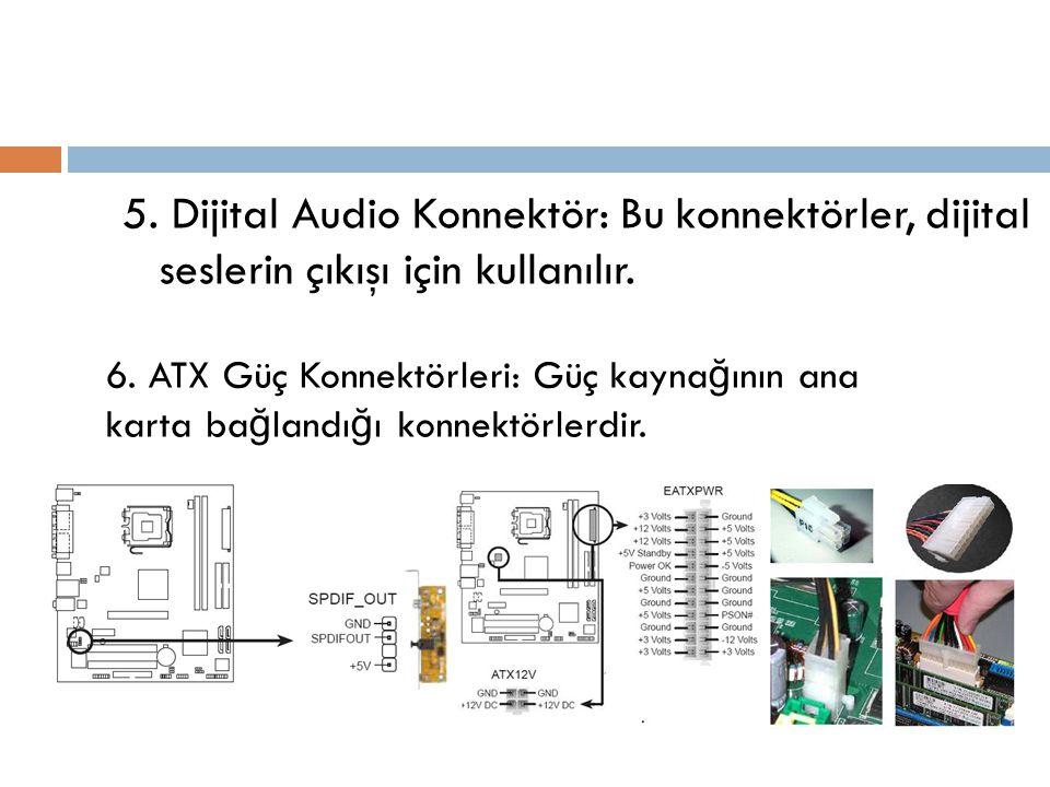 5. Dijital Audio Konnektör: Bu konnektörler, dijital seslerin çıkışı için kullanılır. 6. ATX Güç Konnektörleri: Güç kayna ğ ının ana karta ba ğ landı