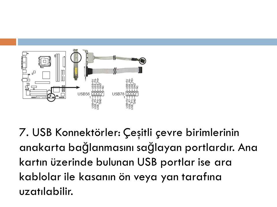 7. USB Konnektörler: Çeşitli çevre birimlerinin anakarta ba ğ lanmasını sa ğ layan portlardır. Ana kartın üzerinde bulunan USB portlar ise ara kablola
