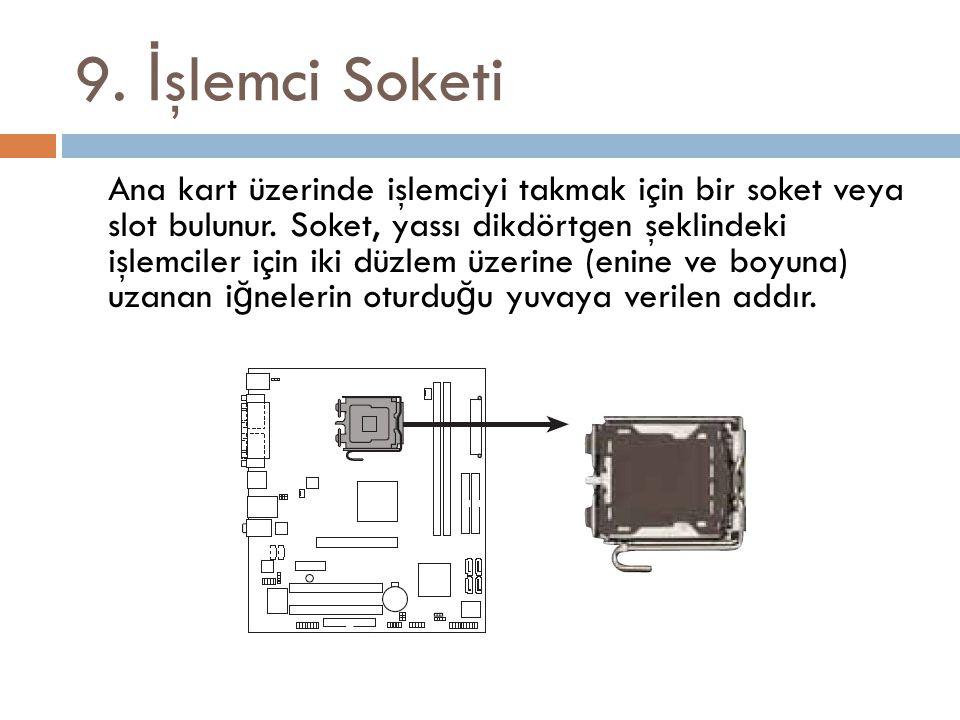 9. İ şlemci Soketi Ana kart üzerinde işlemciyi takmak için bir soket veya slot bulunur. Soket, yassı dikdörtgen şeklindeki işlemciler için iki düzlem