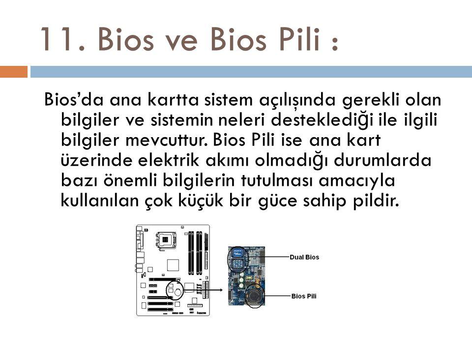 11. Bios ve Bios Pili : Bios'da ana kartta sistem açılışında gerekli olan bilgiler ve sistemin neleri destekledi ğ i ile ilgili bilgiler mevcuttur. Bi
