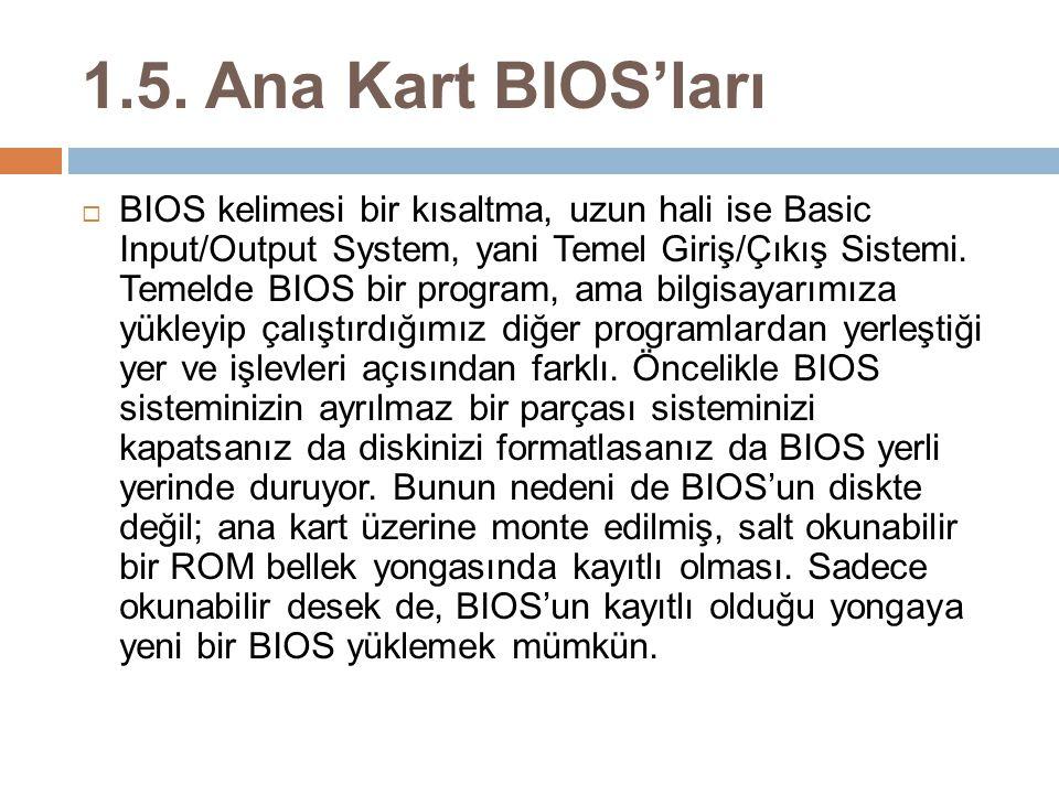1.5. Ana Kart BIOS'ları  BIOS kelimesi bir kısaltma, uzun hali ise Basic Input/Output System, yani Temel Giriş/Çıkış Sistemi. Temelde BIOS bir progra