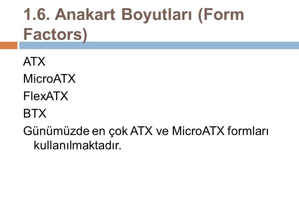 1.6. Anakart Boyutları (Form Factors) ATX MicroATX FlexATX BTX Günümüzde en çok ATX ve MicroATX formları kullanılmaktadır.