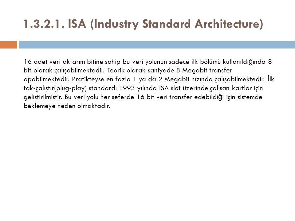 1.3.2.1. ISA (Industry Standard Architecture) 16 adet veri aktarım bitine sahip bu veri yolunun sadece ilk bölümü kullanıldı ğ ında 8 bit olarak çalış