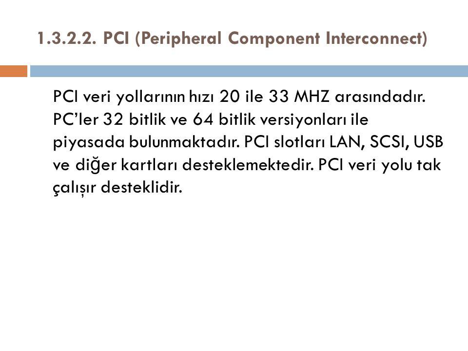 1.3.2.2. PCI (Peripheral Component Interconnect) PCI veri yollarının hızı 20 ile 33 MHZ arasındadır. PC'ler 32 bitlik ve 64 bitlik versiyonları ile pi