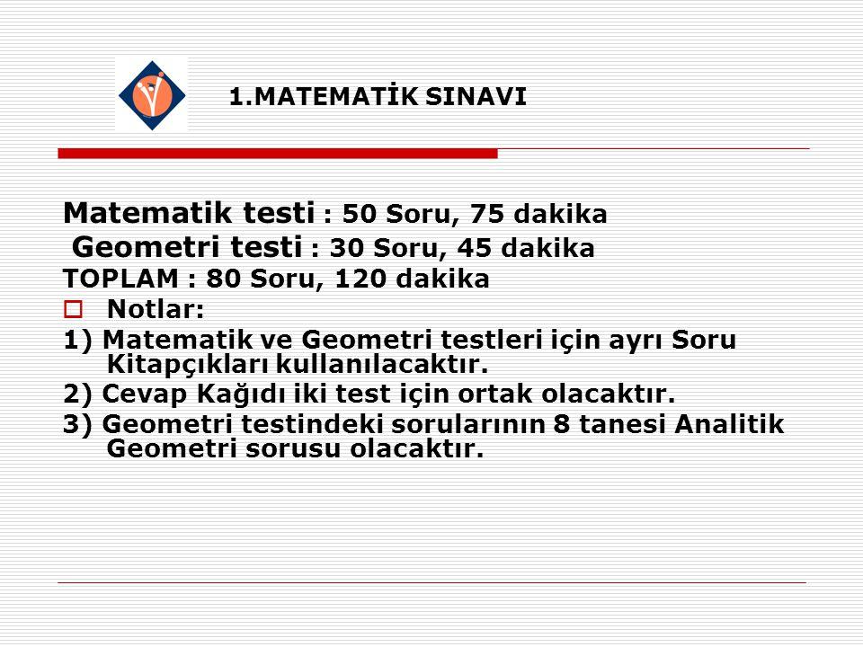1.MATEMATİK SINAVI Matematik testi : 50 Soru, 75 dakika Geometri testi : 30 Soru, 45 dakika TOPLAM : 80 Soru, 120 dakika  Notlar: 1) Matematik ve Geometri testleri için ayrı Soru Kitapçıkları kullanılacaktır.