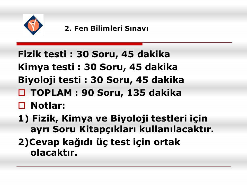 Fizik testi : 30 Soru, 45 dakika Kimya testi : 30 Soru, 45 dakika Biyoloji testi : 30 Soru, 45 dakika  TOPLAM : 90 Soru, 135 dakika  Notlar: 1) Fizik, Kimya ve Biyoloji testleri için ayrı Soru Kitapçıkları kullanılacaktır.