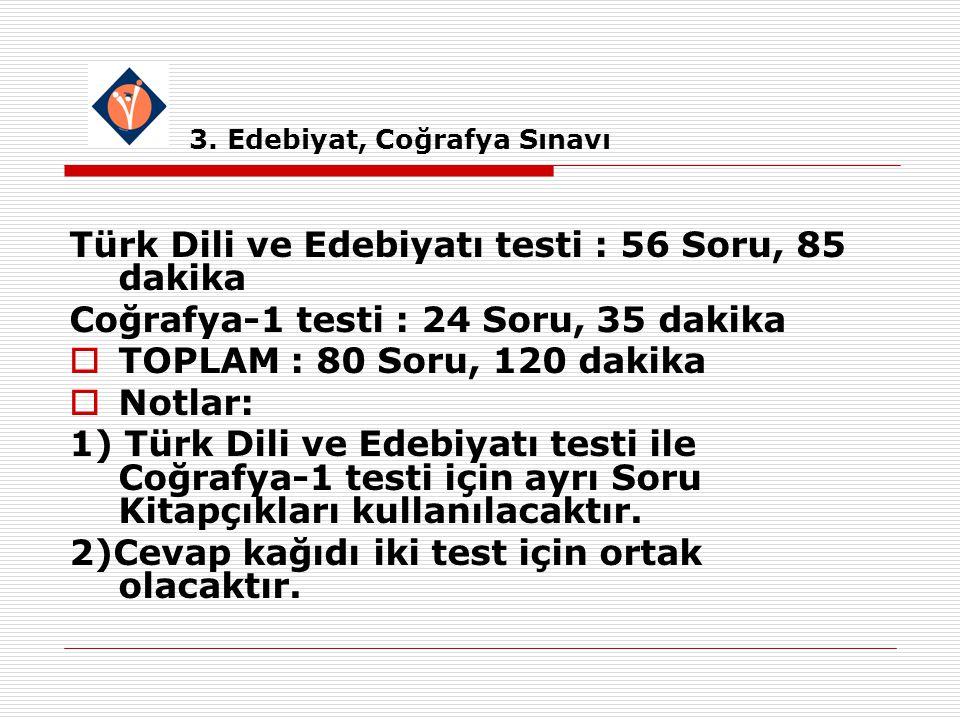 3. Edebiyat, Coğrafya Sınavı Türk Dili ve Edebiyatı testi : 56 Soru, 85 dakika Coğrafya-1 testi : 24 Soru, 35 dakika  TOPLAM : 80 Soru, 120 dakika 