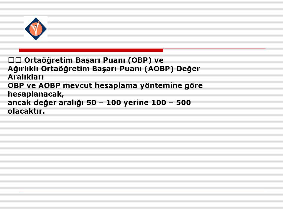 Ortaöğretim Başarı Puanı (OBP) ve Ağırlıklı Ortaöğretim Başarı Puanı (AOBP) Değer Aralıkları OBP ve AOBP mevcut hesaplama yöntemine göre hesaplanacak, ancak değer aralığı 50 – 100 yerine 100 – 500 olacaktır.