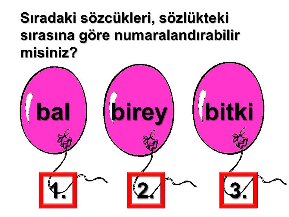 Sıradaki sözcükleri, sözlükteki sırasına göre numaralandırabilir misiniz? balbireybitki 1.1.2.2.3.3.
