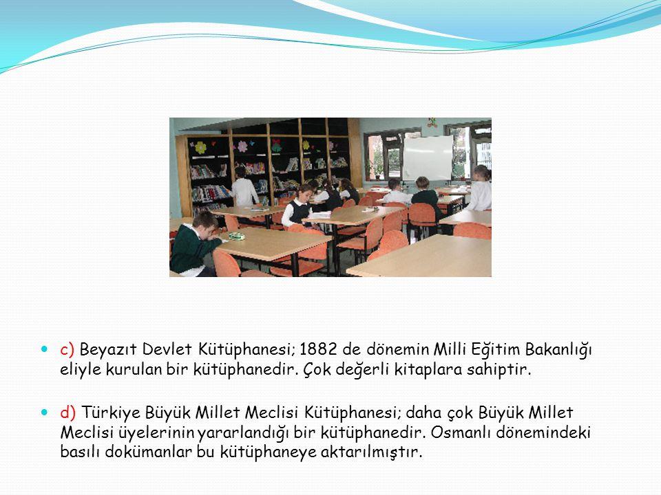 c) Beyazıt Devlet Kütüphanesi; 1882 de dönemin Milli Eğitim Bakanlığı eliyle kurulan bir kütüphanedir.