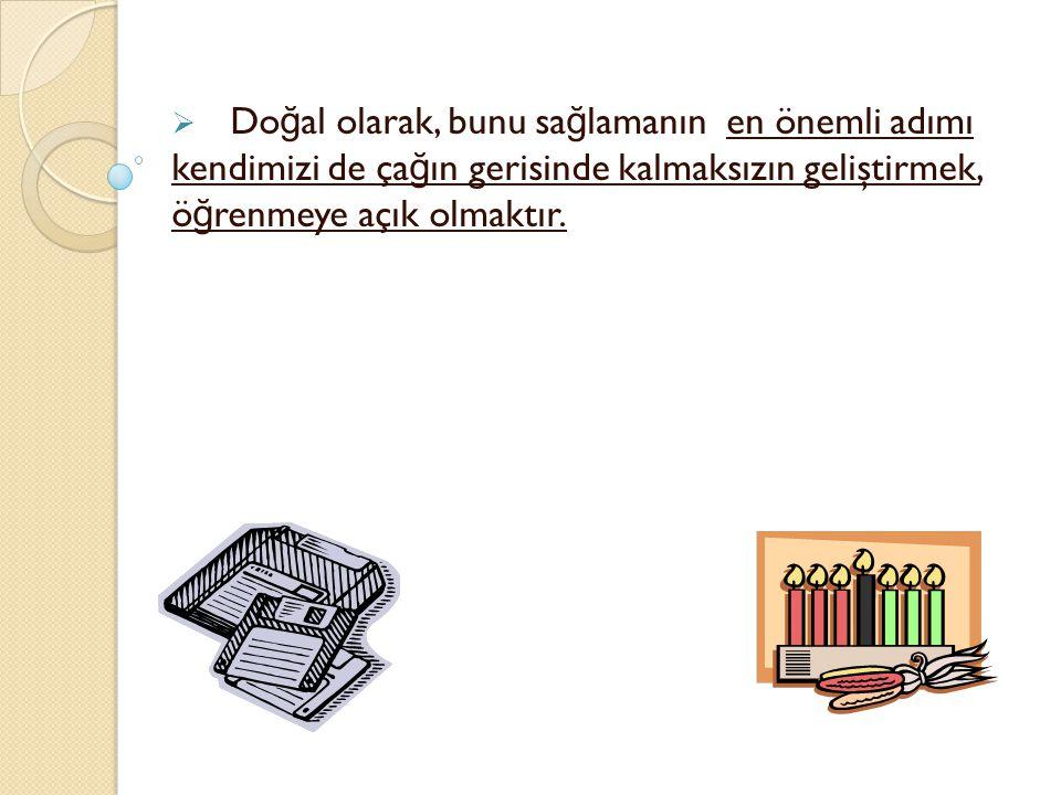  Do ğ al olarak, bunu sa ğ lamanın en önemli adımı kendimizi de ça ğ ın gerisinde kalmaksızın geliştirmek, ö ğ renmeye açık olmaktır.