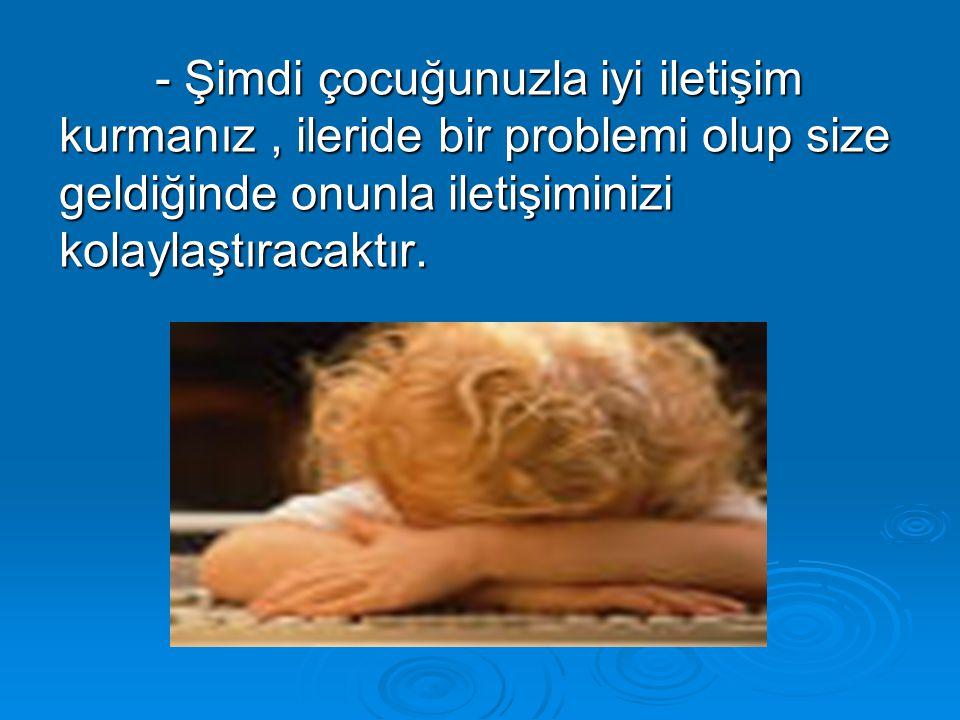 - Şimdi çocuğunuzla iyi iletişim kurmanız, ileride bir problemi olup size geldiğinde onunla iletişiminizi kolaylaştıracaktır.