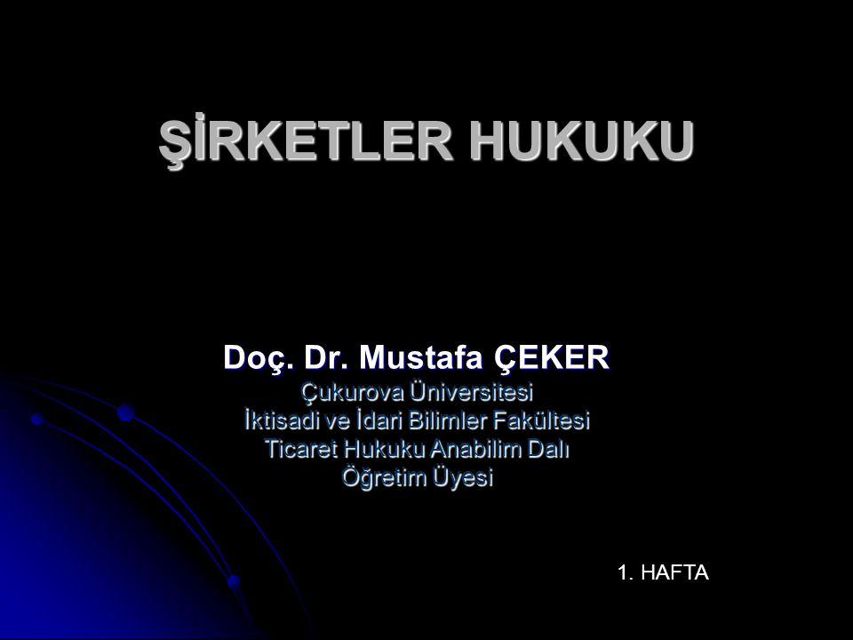 ŞİRKETLER HUKUKU Doç. Dr. Mustafa ÇEKER Çukurova Üniversitesi İktisadi ve İdari Bilimler Fakültesi Ticaret Hukuku Anabilim Dalı Öğretim Üyesi 1. HAFTA