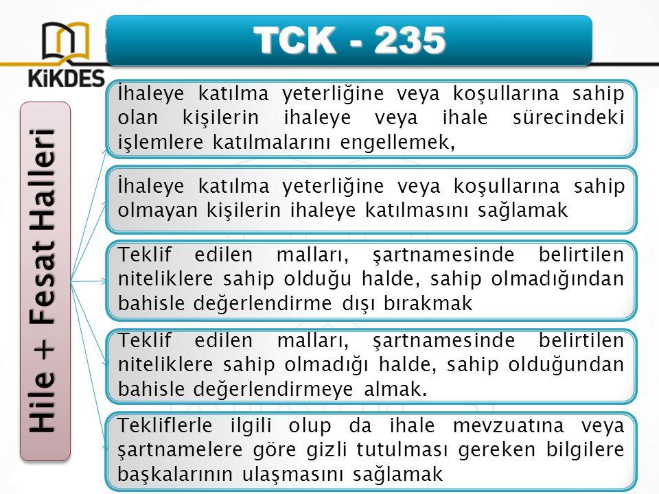 TCK - 235 Hile + Fesat Halleri İhaleye katılma yeterliğine veya koşullarına sahip olan kişilerin ihaleye veya ihale sürecindeki işlemlere katılmalarını engellemek, İhaleye katılma yeterliğine veya koşullarına sahip olmayan kişilerin ihaleye katılmasını sağlamak Tekliflerle ilgili olup da ihale mevzuatına veya şartnamelere göre gizli tutulması gereken bilgilere başkalarının ulaşmasını sağlamak Teklif edilen malları, şartnamesinde belirtilen niteliklere sahip olmadığı halde, sahip olduğundan bahisle değerlendirmeye almak.