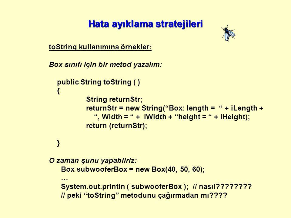 toString kullanımına örnekler: Box sınıfı için bir metod yazalım: public String toString ( ) { String returnStr; returnStr = new String( Box: length = + iLength + , Width = + iWidth + height = + iHeight); return (returnStr); } O zaman şunu yapabliriz: Box subwooferBox = new Box(40, 50, 60); … System.out.println ( subwooferBox ); // nasıl???????.