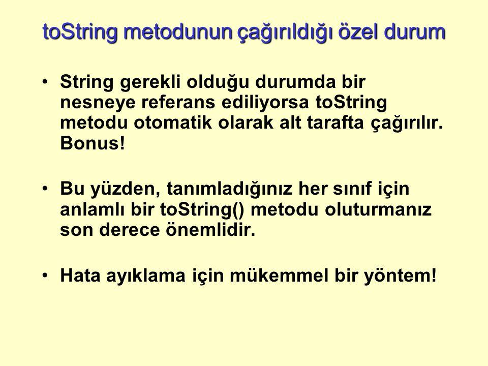 toString metodunun çağırıldığı özel durum String gerekli olduğu durumda bir nesneye referans ediliyorsa toString metodu otomatik olarak alt tarafta çağırılır.