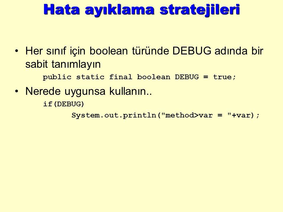Hata ayıklama stratejileri Her sınıf için boolean türünde DEBUG adında bir sabit tanımlayın public static final boolean DEBUG = true; Nerede uygunsa kullanın..