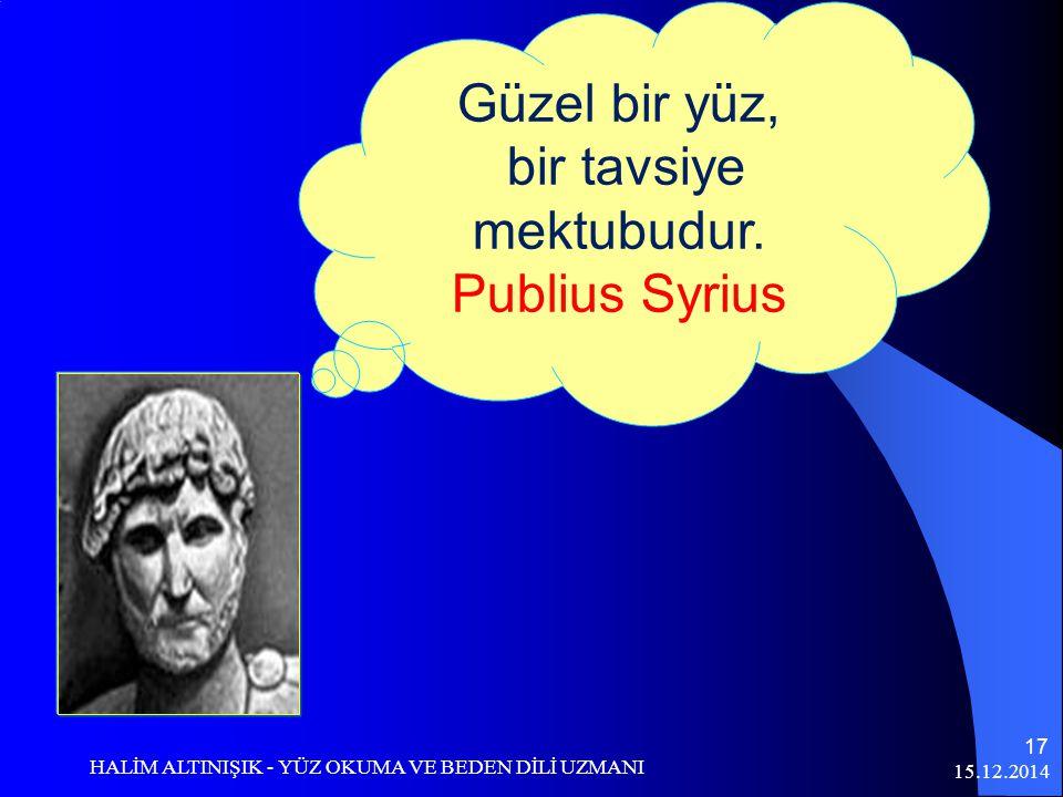 15.12.2014 HALİM ALTINIŞIK - YÜZ OKUMA VE BEDEN DİLİ UZMANI 17 Güzel bir yüz, bir tavsiye mektubudur. Publius Syrius