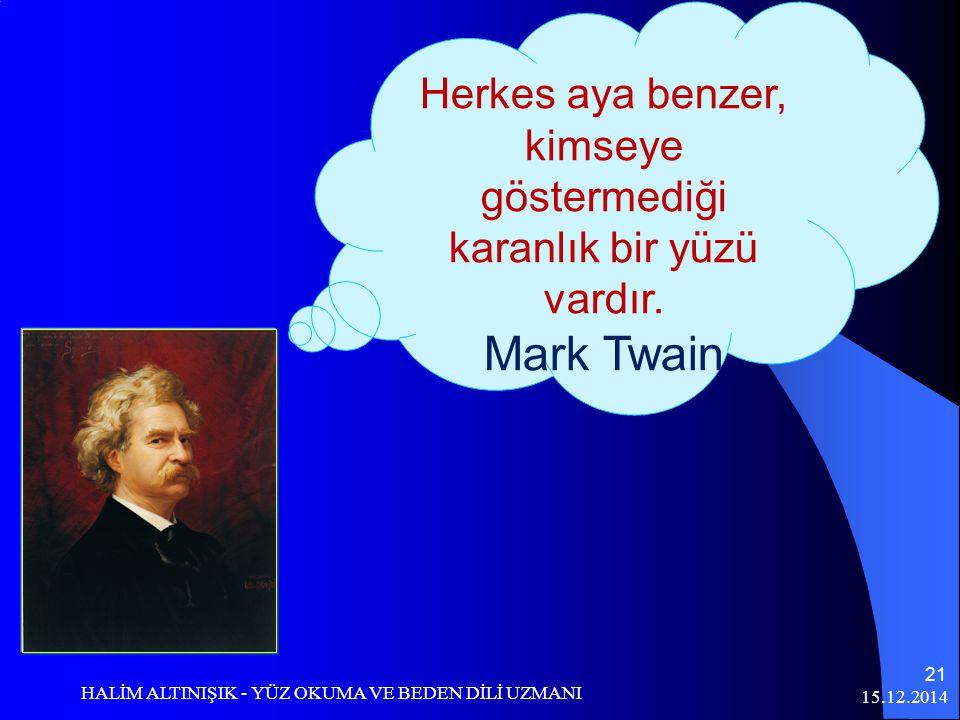 15.12.2014 HALİM ALTINIŞIK - YÜZ OKUMA VE BEDEN DİLİ UZMANI 21 Herkes aya benzer, kimseye göstermediği karanlık bir yüzü vardır. Mark Twain