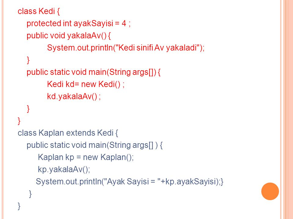 class Kedi { protected int ayakSayisi = 4 ; public void yakalaAv() { System.out.println( Kedi sinifi Av yakaladi ); } public static void main(String args[]) { Kedi kd= new Kedi() ; kd.yakalaAv() ; } class Kaplan extends Kedi { public static void main(String args[] ) { Kaplan kp = new Kaplan(); kp.yakalaAv(); System.out.println( Ayak Sayisi = +kp.ayakSayisi);} }