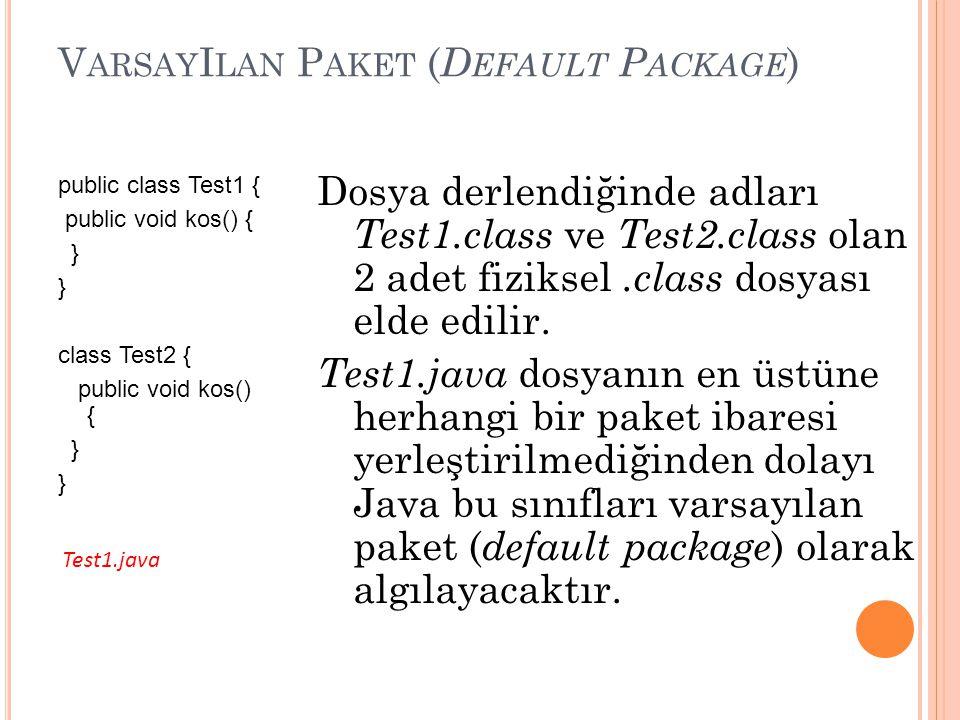V ARSAY I LAN P AKET ( D EFAULT P ACKAGE ) public class Test1 { public void kos() { } class Test2 { public void kos() { } Dosya derlendiğinde adları Test1.class ve Test2.class olan 2 adet fiziksel.class dosyası elde edilir.