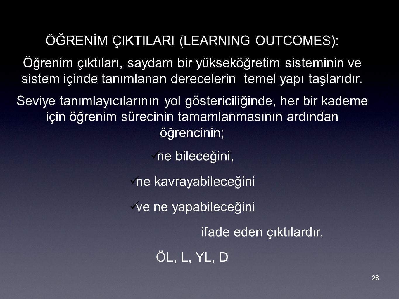 28 ÖĞRENİM ÇIKTILARI (LEARNING OUTCOMES): Öğrenim çıktıları, saydam bir yükseköğretim sisteminin ve sistem içinde tanımlanan derecelerin temel yapı taşlarıdır.