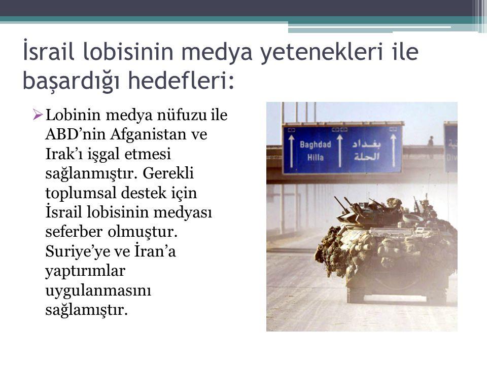 İsrail lobisinin medya yetenekleri ile başardığı hedefleri:  Lobinin medya nüfuzu ile ABD'nin Afganistan ve Irak'ı işgal etmesi sağlanmıştır. Gerekli