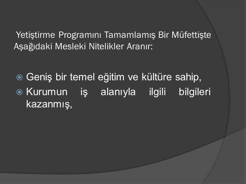 Yetiştirme Programını Tamamlamış Bir Müfettişte Aşağıdaki Mesleki Nitelikler Aranır:  Geniş bir temel eğitim ve kültüre sahip,  Kurumun iş alanıyla