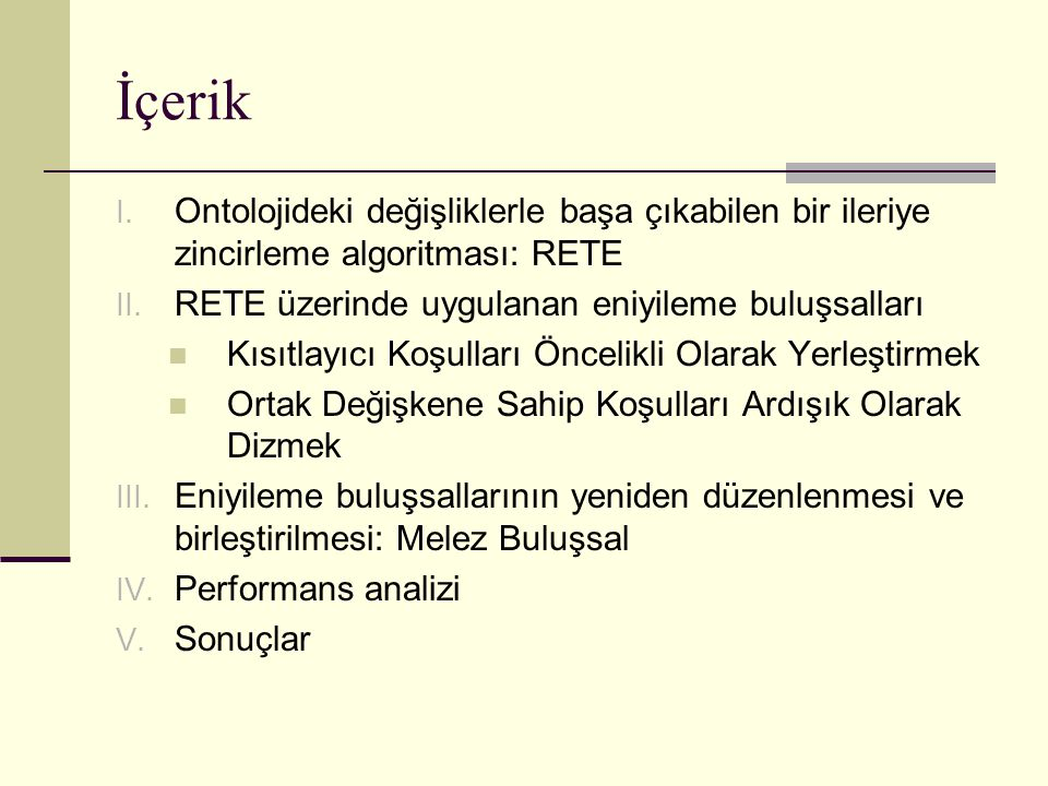 İçerik I. Ontolojideki değişliklerle başa çıkabilen bir ileriye zincirleme algoritması: RETE II. RETE üzerinde uygulanan eniyileme buluşsalları Kısıtl
