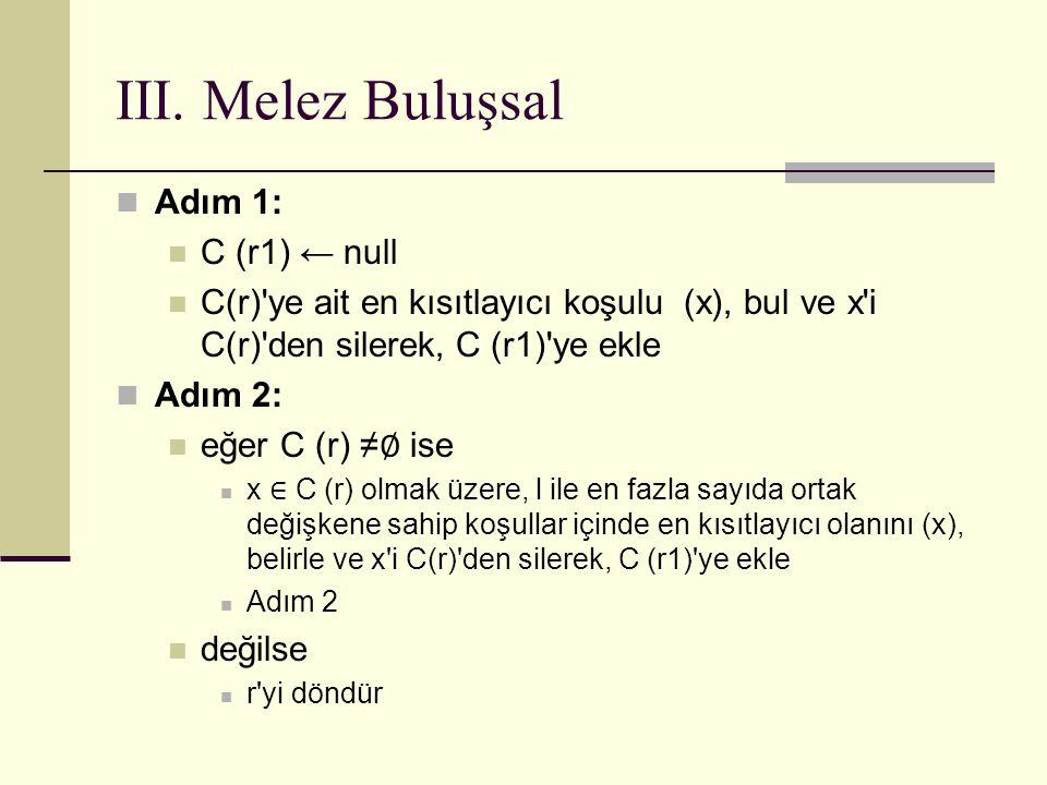 III. Melez Buluşsal Adım 1: C (r1) ← null C(r)'ye ait en kısıtlayıcı koşulu (x), bul ve x'i C(r)'den silerek, C (r1)'ye ekle Adım 2: eğer C (r) ≠ ∅ is