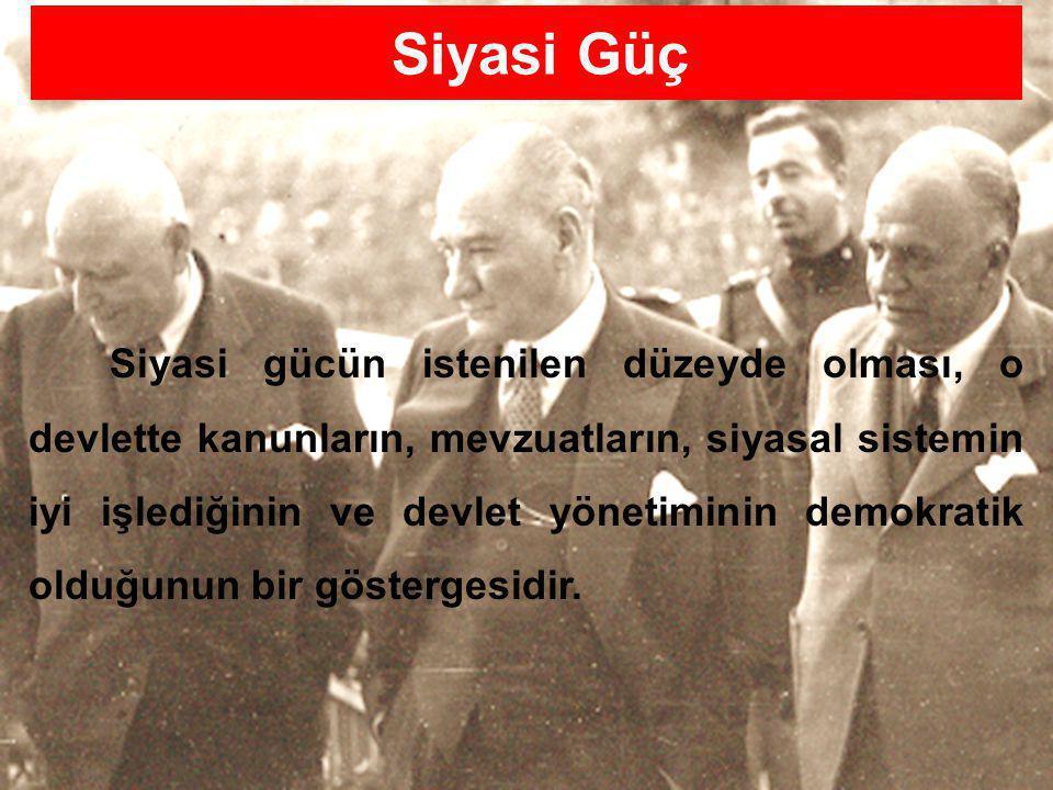 14/77 Siyasi gücün istenilen düzeyde olması, o devlette kanunların, mevzuatların, siyasal sistemin iyi işlediğinin ve devlet yönetiminin demokratik olduğunun bir göstergesidir.