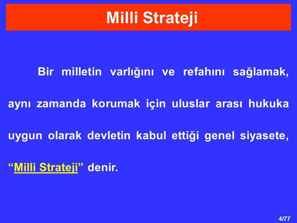 4/77 Bir milletin varlığını ve refahını sağlamak, aynı zamanda korumak için uluslar arası hukuka uygun olarak devletin kabul ettiği genel siyasete, Milli Strateji denir.