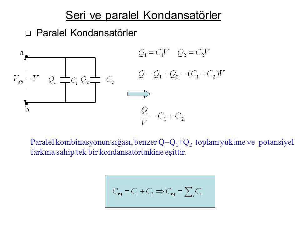 Seri ve paralel Kondansatörler  Paralel Kondansatörler a b Paralel kombinasyonun sığası, benzer Q=Q 1 +Q 2 toplam yüküne ve potansiyel farkına sahip