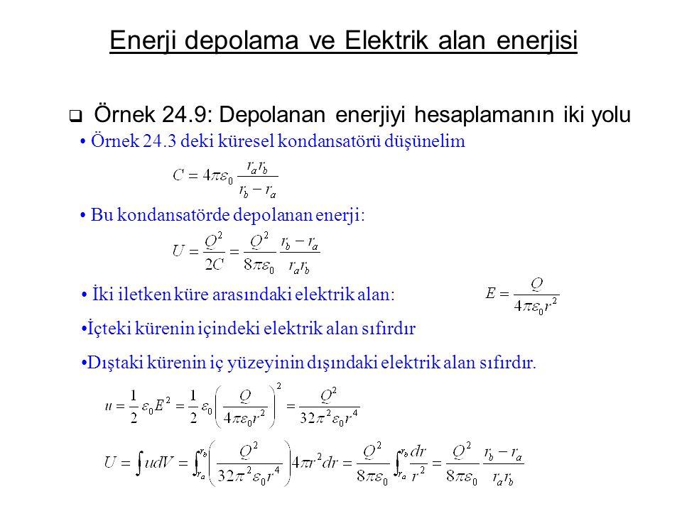 Enerji depolama ve Elektrik alan enerjisi  Örnek 24.9: Depolanan enerjiyi hesaplamanın iki yolu Örnek 24.3 deki küresel kondansatörü düşünelim Bu kon