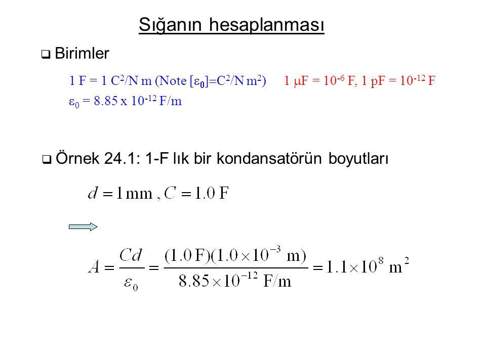 Sığanın hesaplanması  Birimler 1 F = 1 C 2 /N m (Note [    C 2 /N m 2 )  0 = 8.85 x 10 -12 F/m 1  F = 10 -6 F, 1 pF = 10 -12 F  Örnek 24.1: 1-