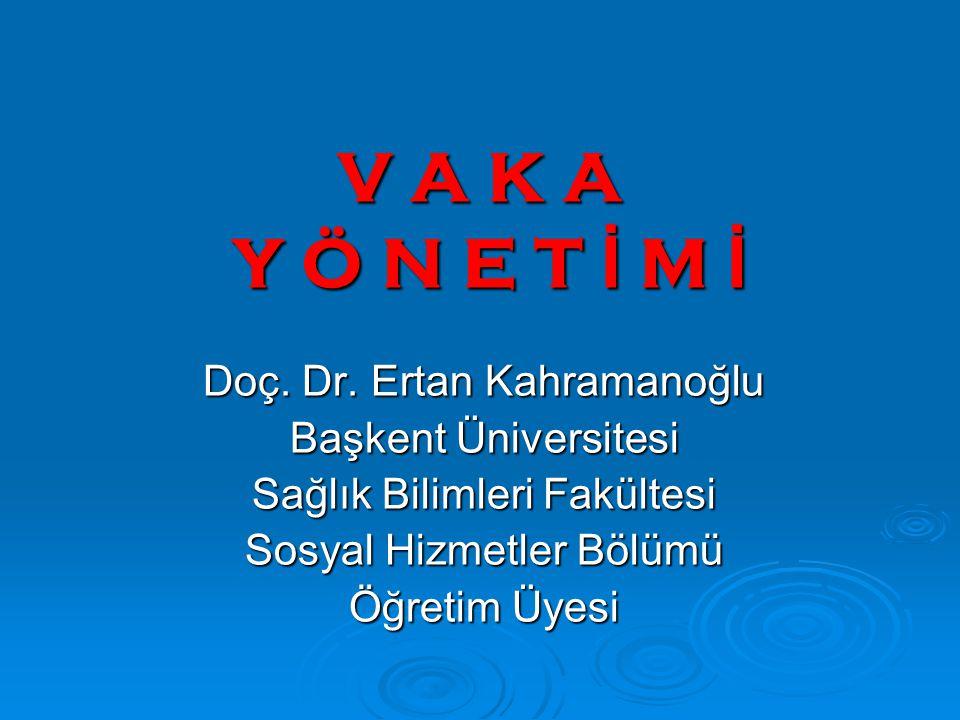 V A K A Y Ö N E T İ M İ Doç. Dr. Ertan Kahramanoğlu Başkent Üniversitesi Sağlık Bilimleri Fakültesi Sosyal Hizmetler Bölümü Öğretim Üyesi