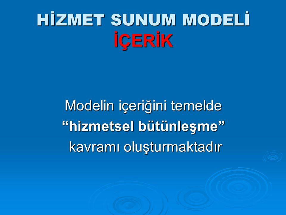 """HİZMET SUNUM MODELİ İÇERİK Modelin içeriğini temelde """"hizmetsel bütünleşme"""" kavramı oluşturmaktadır kavramı oluşturmaktadır"""