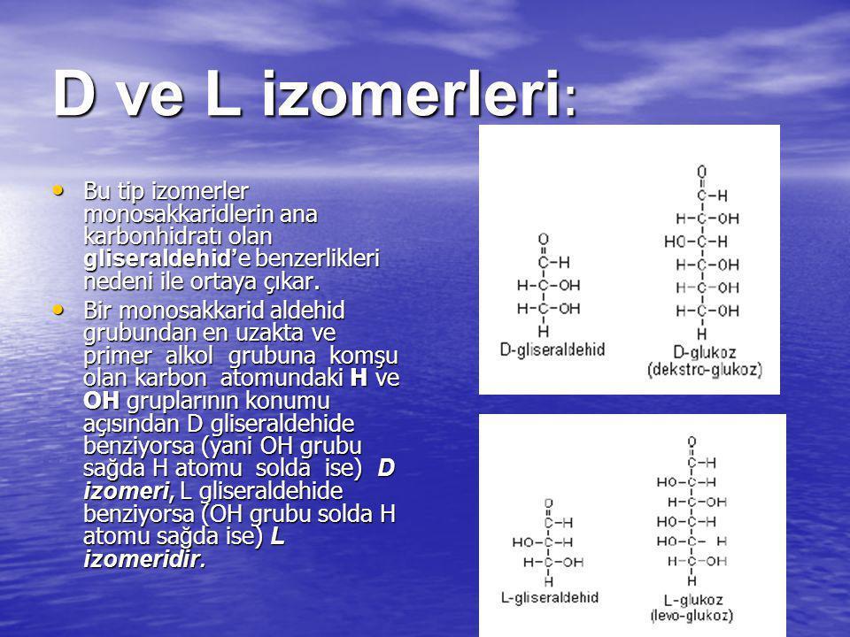 D ve L izomerleri : Bu tip izomerler monosakkaridlerin ana karbonhidratı olan gliseraldehid' e benzerlikleri nedeni ile ortaya ç ı kar. Bu tip izomerl