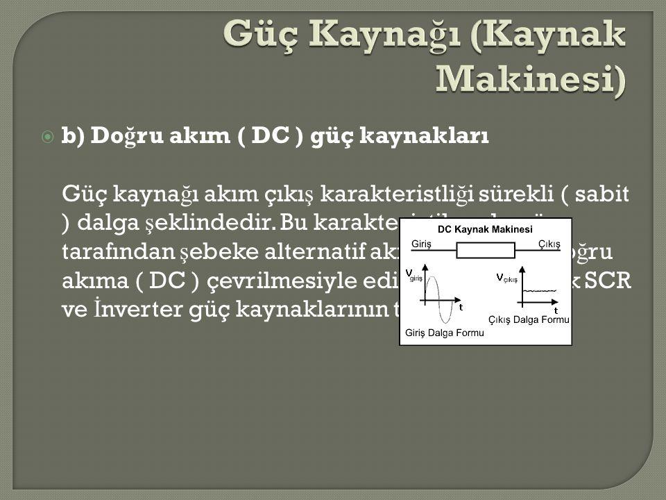  b) Do ğ ru akım ( DC ) güç kaynakları Güç kayna ğ ı akım çıkı ş karakteristli ğ i sürekli ( sabit ) dalga ş eklindedir. Bu karakteristik redresör ta