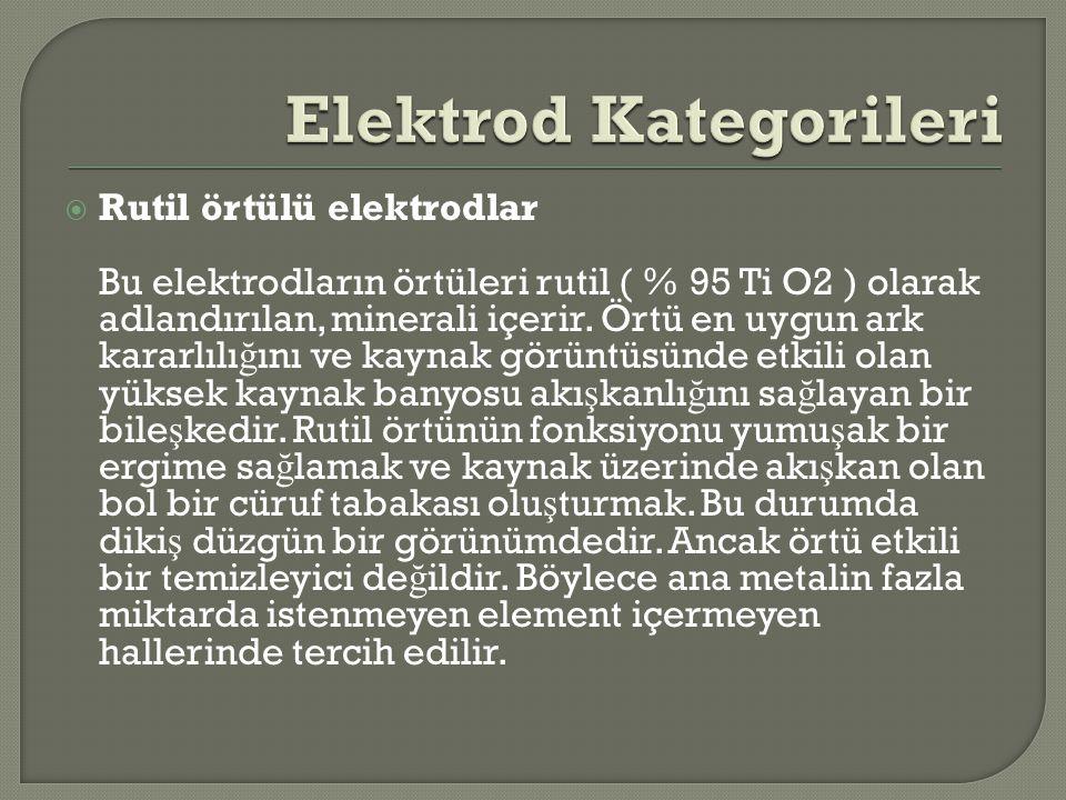  Rutil örtülü elektrodlar Bu elektrodların örtüleri rutil ( % 95 Ti O2 ) olarak adlandırılan, minerali içerir. Örtü en uygun ark kararlılı ğ ını ve k