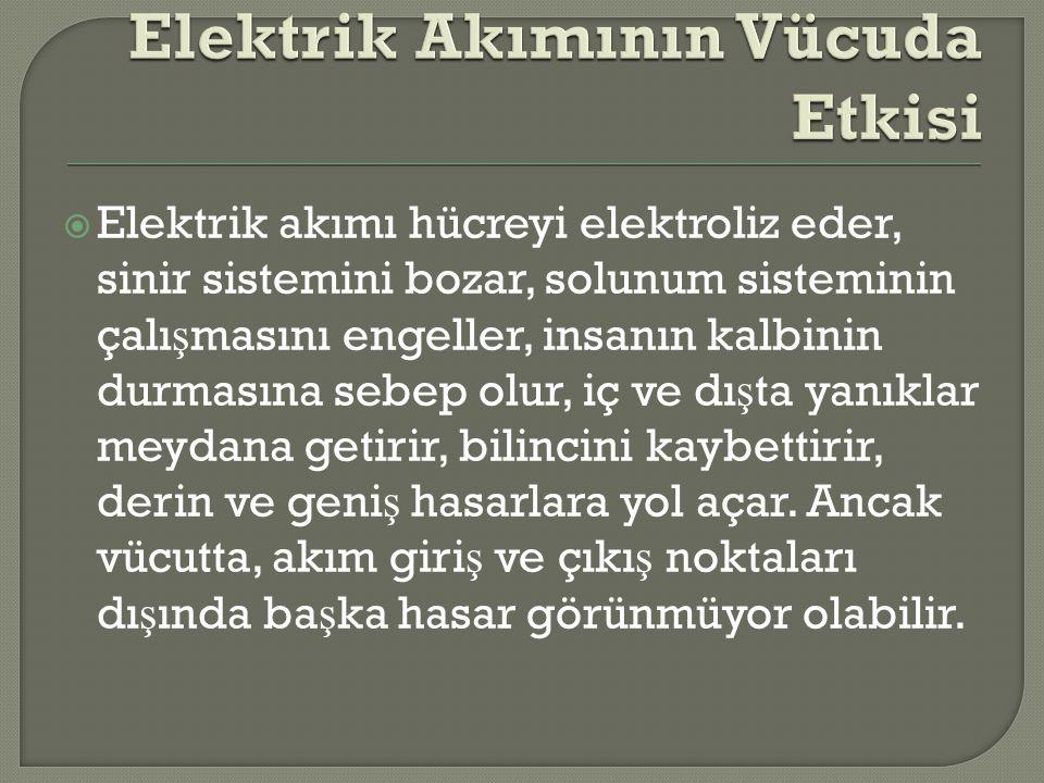  Elektrik akımı hücreyi elektroliz eder, sinir sistemini bozar, solunum sisteminin çalı ş masını engeller, insanın kalbinin durmasına sebep olur, iç
