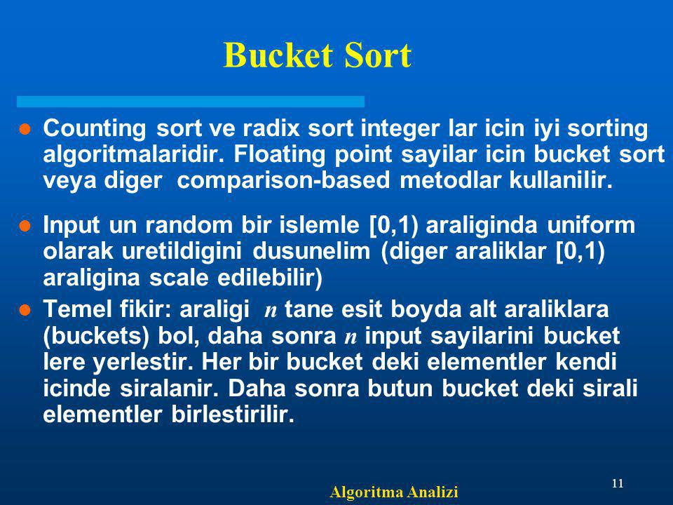 Algoritma Analizi 11 Bucket Sort Counting sort ve radix sort integer lar icin iyi sorting algoritmalaridir.